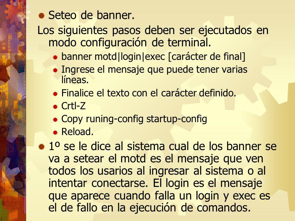 Seteo de banner.Los siguientes pasos deben ser ejecutados en modo configuración de terminal. banner motd|login|exec [carácter de final]